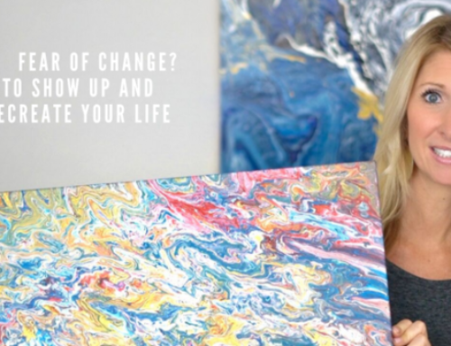 Fear of Change? How to Show up and Recreate Your Life.